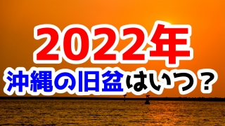 2022年沖縄の旧盆はいつ?旧暦を確認しておこう!
