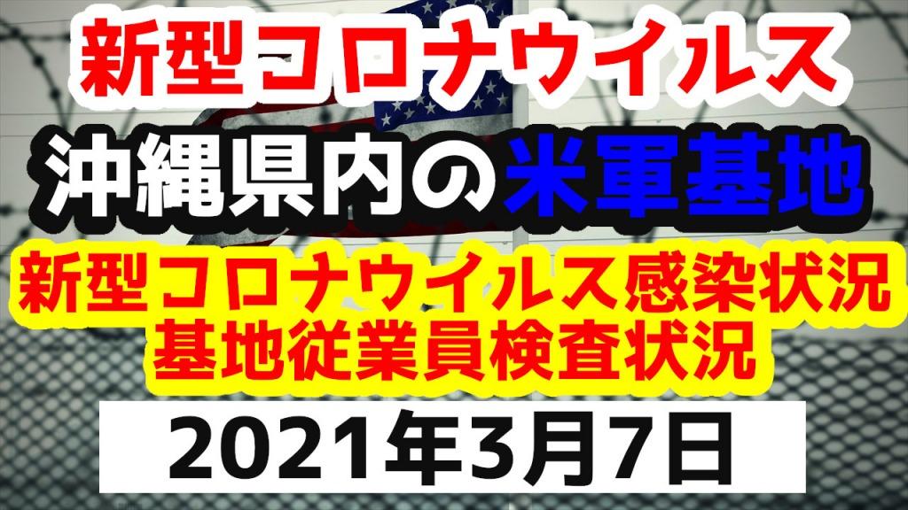 【2021年3月7日】沖縄県内の米軍基地内における新型コロナウイルス感染状況と基地従業員検査状況