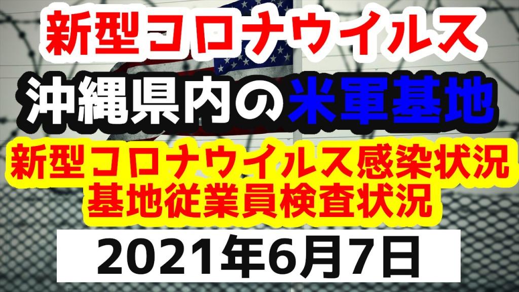 【2021年6月7日】沖縄県内の米軍基地内における新型コロナウイルス感染状況と基地従業員検査状況