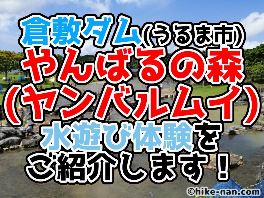 うるま市の倉敷ダム「やんばるの森(ヤンバルムイ)」水遊び体験をご紹介します!